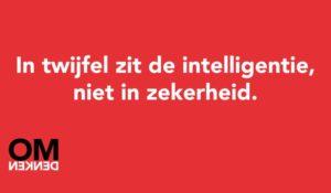 tekst: in twijfel zit de intelligentie, niet in zekerheid.